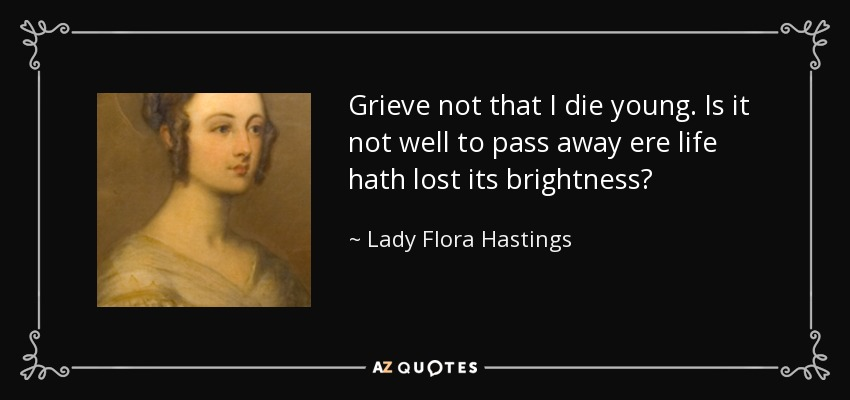 quote-grieve-not-that-i-die-young-is-it-not-well-to-pass-away-ere-life-hath-lost-its-brightness-lady-flora-hastings-53-1-0136